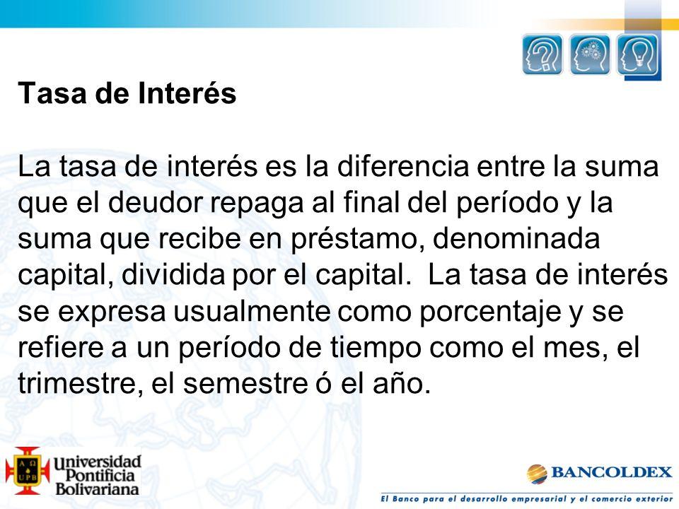 Tasa de Interés La tasa de interés es la diferencia entre la suma que el deudor repaga al final del período y la suma que recibe en préstamo, denominada capital, dividida por el capital.