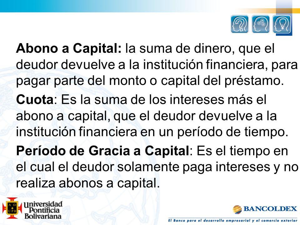 Abono a Capital: la suma de dinero, que el deudor devuelve a la institución financiera, para pagar parte del monto o capital del préstamo.