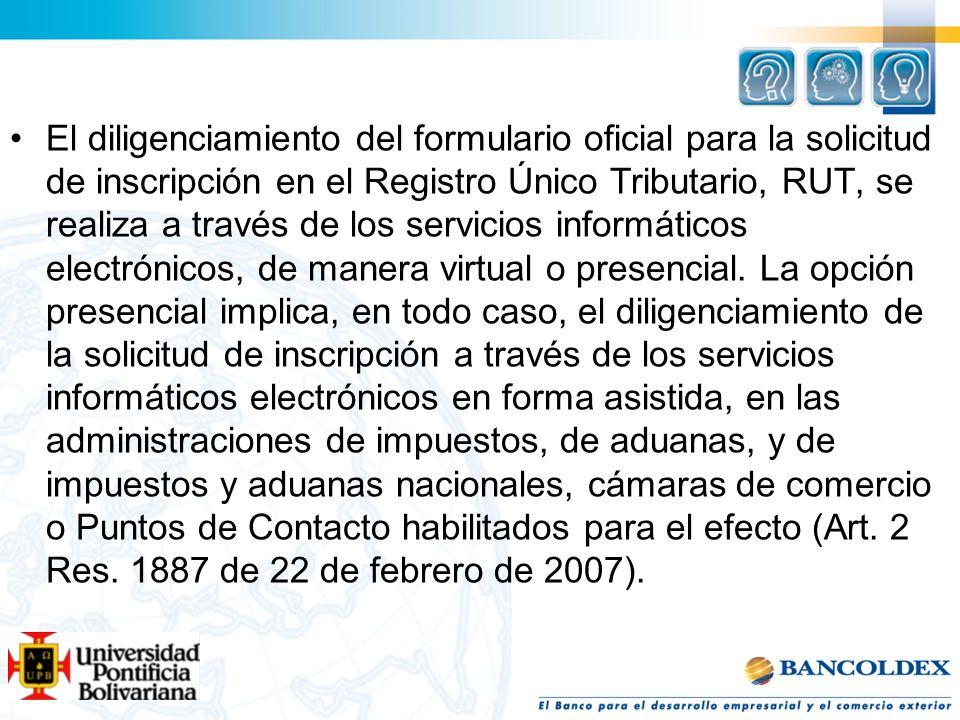 El diligenciamiento del formulario oficial para la solicitud de inscripción en el Registro Único Tributario, RUT, se realiza a través de los servicios informáticos electrónicos, de manera virtual o presencial.