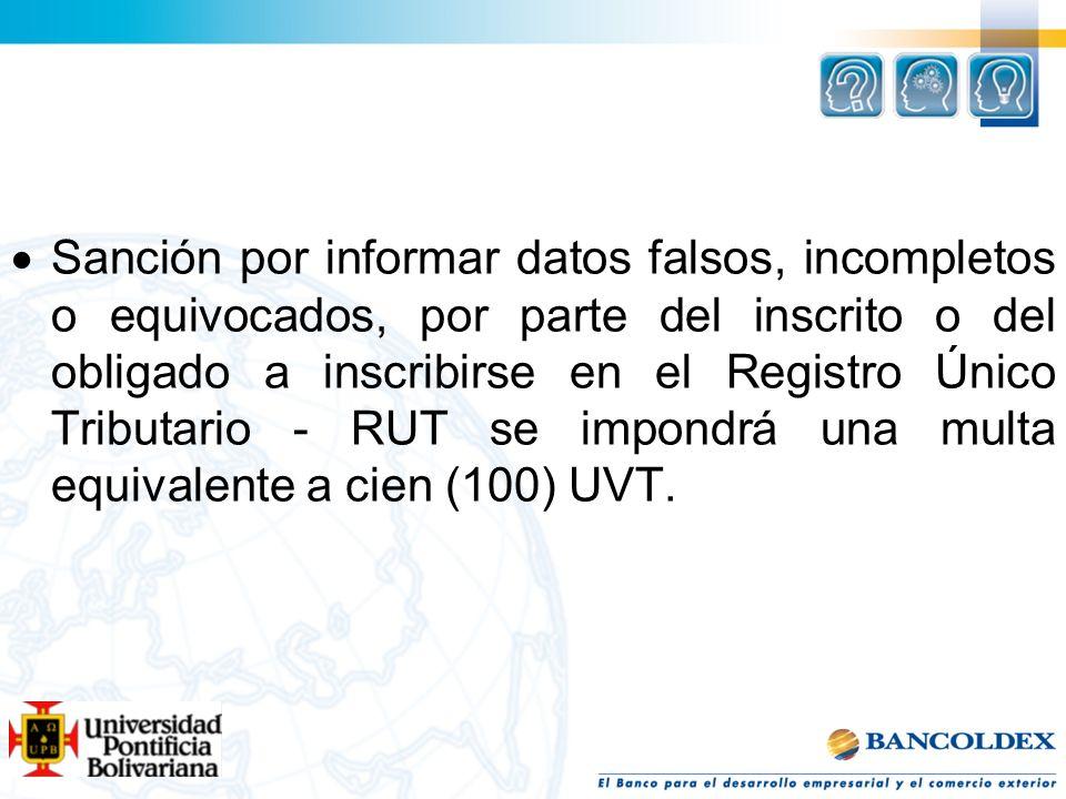 Sanción por informar datos falsos, incompletos o equivocados, por parte del inscrito o del obligado a inscribirse en el Registro Único Tributario - RUT se impondrá una multa equivalente a cien (100) UVT.