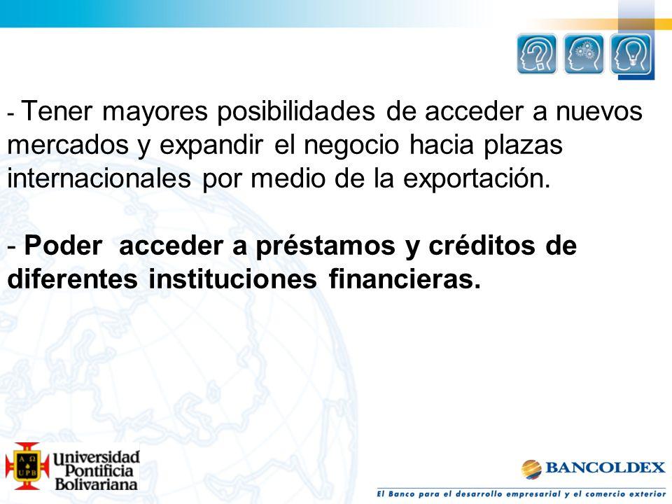 - Tener mayores posibilidades de acceder a nuevos mercados y expandir el negocio hacia plazas internacionales por medio de la exportación.