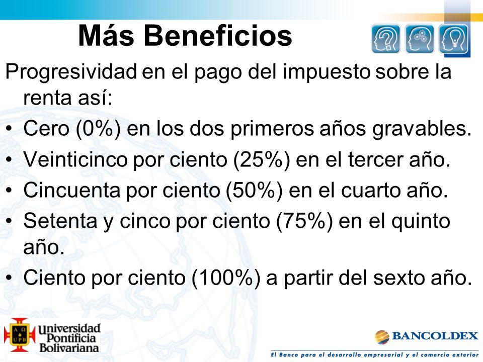Más BeneficiosProgresividad en el pago del impuesto sobre la renta así: Cero (0%) en los dos primeros años gravables.