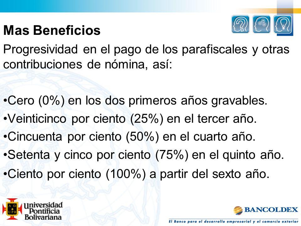 Mas BeneficiosProgresividad en el pago de los parafiscales y otras contribuciones de nómina, así: Cero (0%) en los dos primeros años gravables.