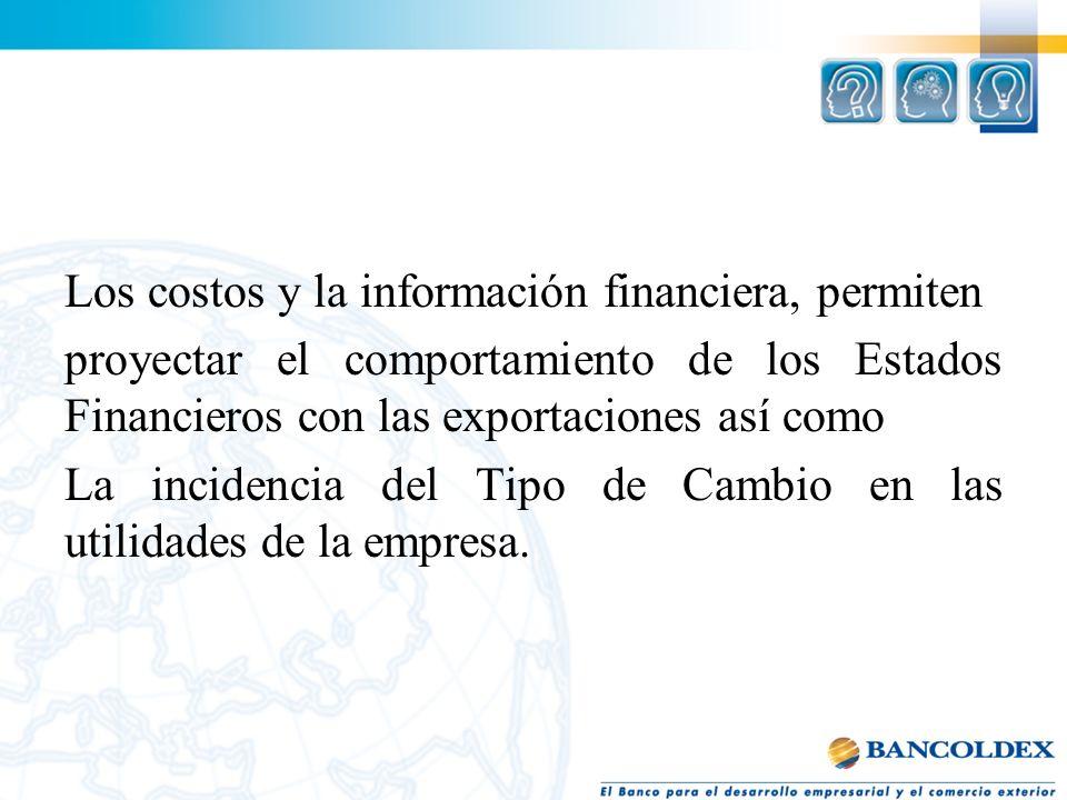 Los costos y la información financiera, permiten proyectar el comportamiento de los Estados Financieros con las exportaciones así como La incidencia del Tipo de Cambio en las utilidades de la empresa.