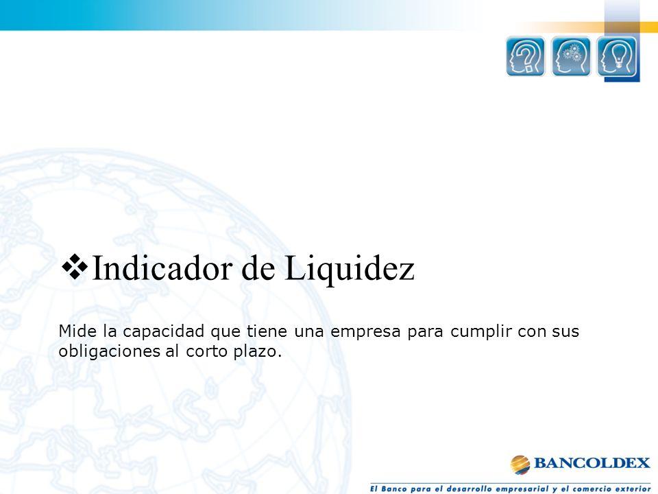 Indicador de Liquidez Mide la capacidad que tiene una empresa para cumplir con sus obligaciones al corto plazo.
