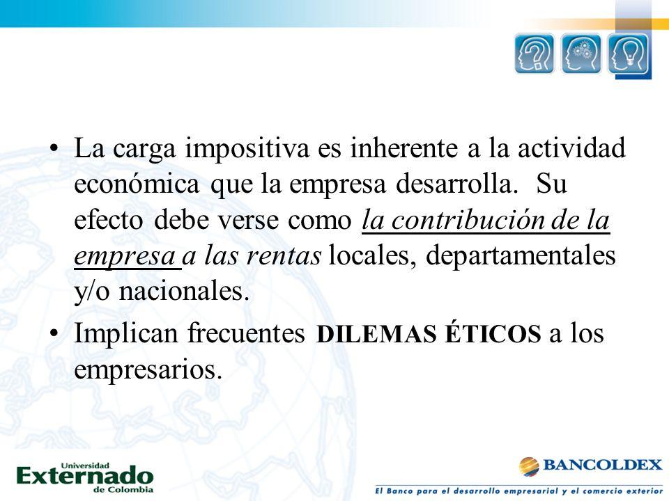 La carga impositiva es inherente a la actividad económica que la empresa desarrolla. Su efecto debe verse como la contribución de la empresa a las rentas locales, departamentales y/o nacionales.