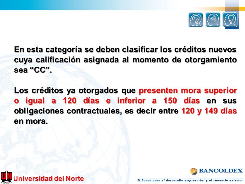 En esta categoría se deben clasificar los créditos nuevos cuya calificación asignada al momento de otorgamiento sea CC .