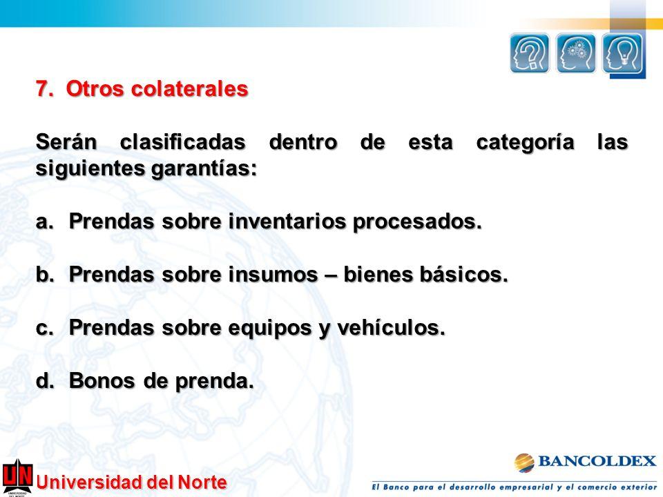 7. Otros colaterales Serán clasificadas dentro de esta categoría las siguientes garantías: Prendas sobre inventarios procesados.