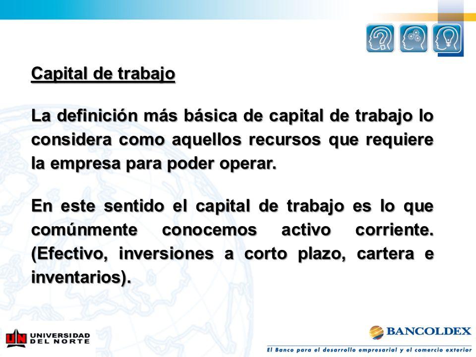 Capital de trabajo La definición más básica de capital de trabajo lo considera como aquellos recursos que requiere la empresa para poder operar.