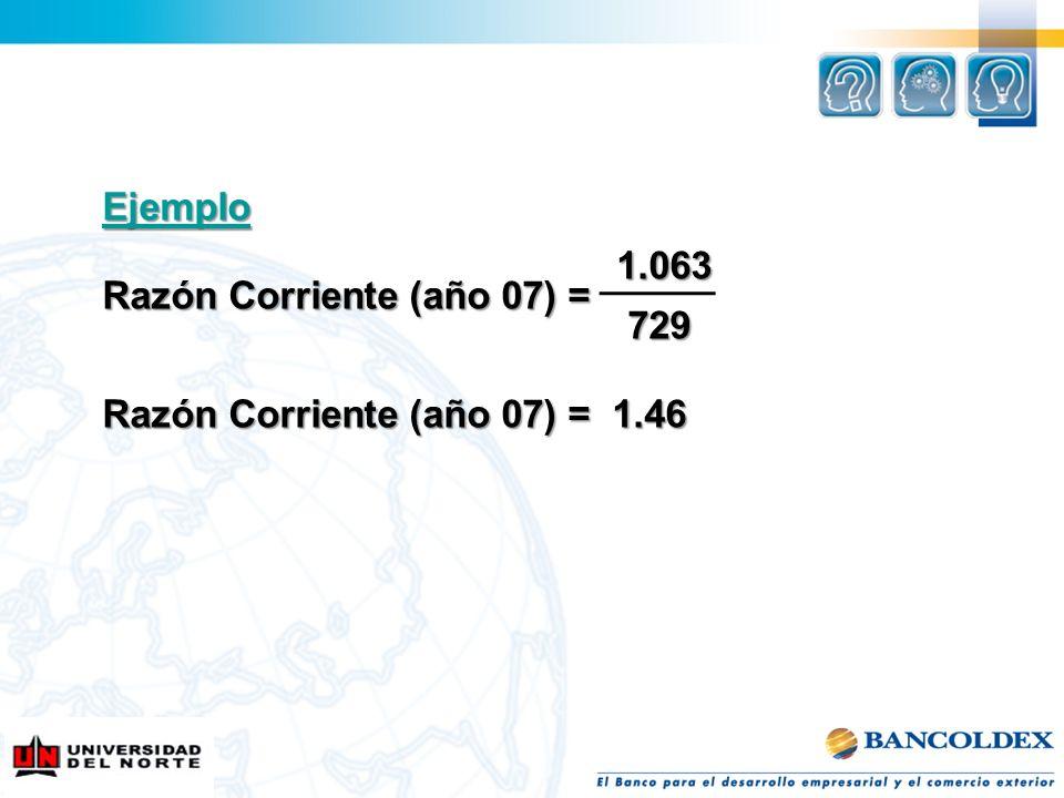 Ejemplo 1.063 Razón Corriente (año 07) = 729 Razón Corriente (año 07) = 1.46