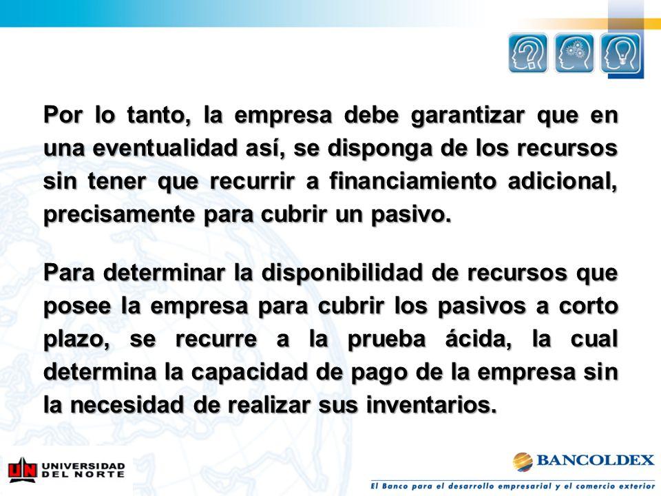 Por lo tanto, la empresa debe garantizar que en una eventualidad así, se disponga de los recursos sin tener que recurrir a financiamiento adicional, precisamente para cubrir un pasivo.