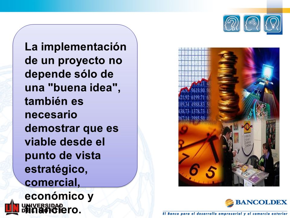 La implementación de un proyecto no depende sólo de una buena idea , también es necesario demostrar que es viable desde el punto de vista estratégico, comercial, económico y financiero.