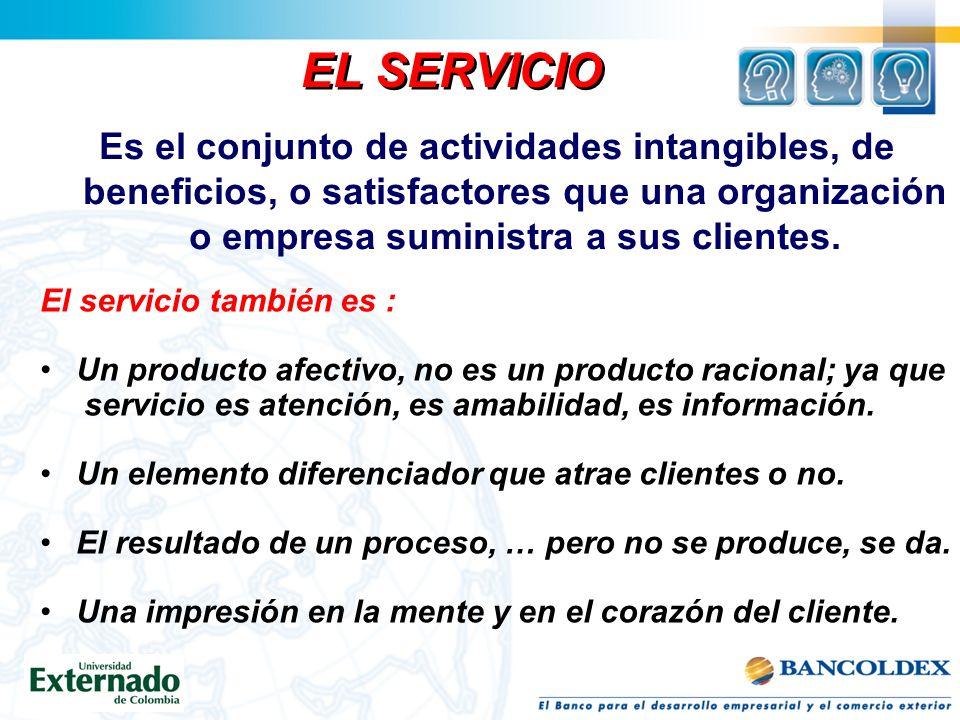 EL SERVICIO Es el conjunto de actividades intangibles, de beneficios, o satisfactores que una organización o empresa suministra a sus clientes.