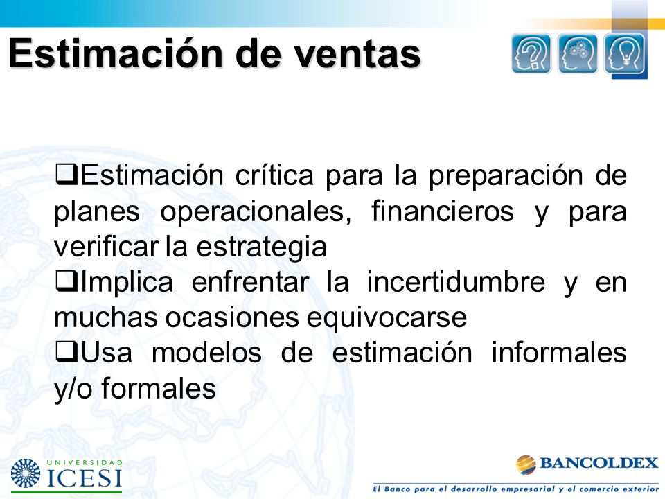 Estimación de ventas Estimación crítica para la preparación de planes operacionales, financieros y para verificar la estrategia.