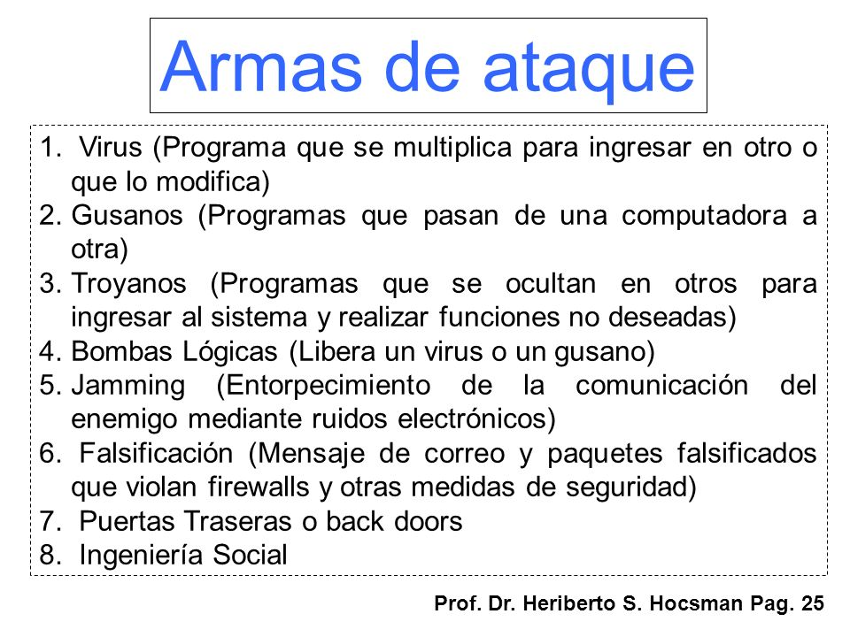 Armas de ataque Virus (Programa que se multiplica para ingresar en otro o que lo modifica) Gusanos (Programas que pasan de una computadora a otra)