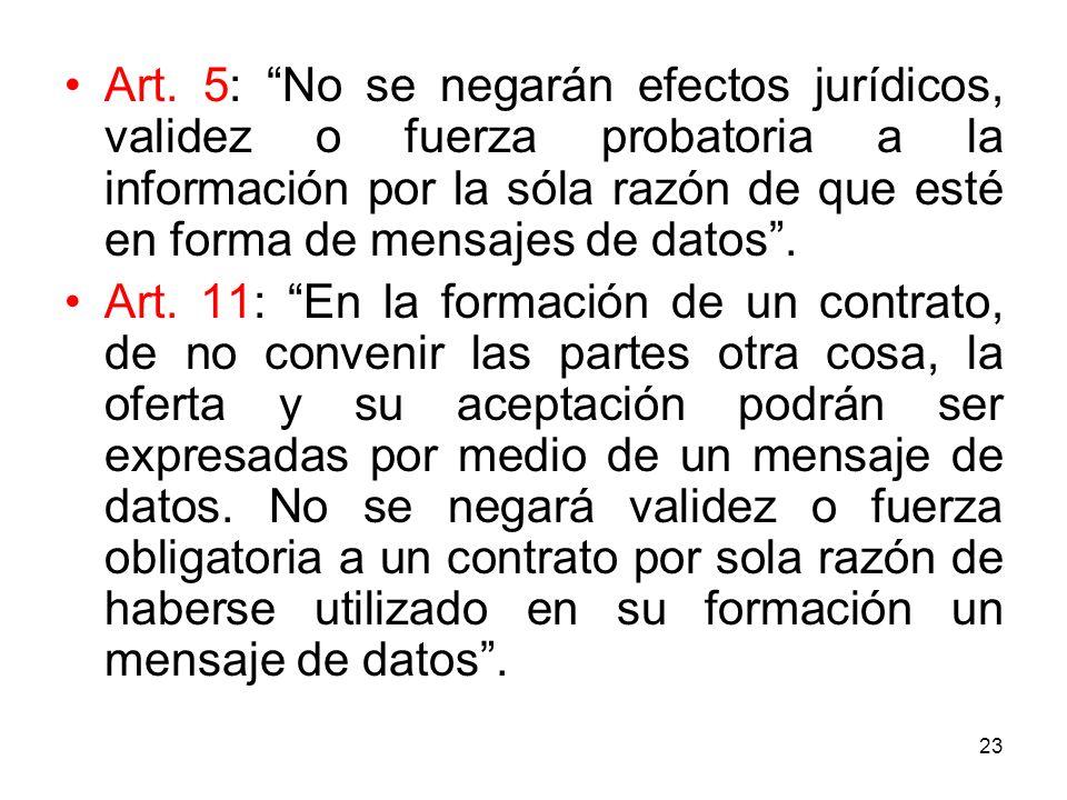 Art. 5: No se negarán efectos jurídicos, validez o fuerza probatoria a la información por la sóla razón de que esté en forma de mensajes de datos .
