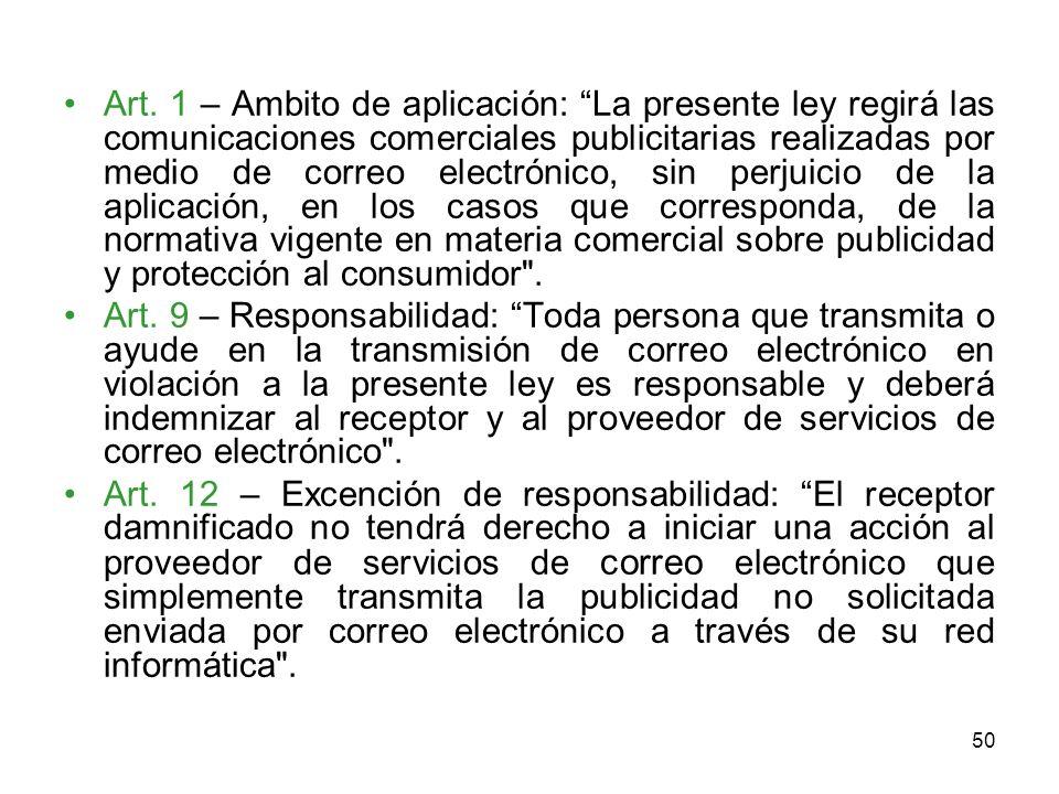 Art. 1 – Ambito de aplicación: La presente ley regirá las comunicaciones comerciales publicitarias realizadas por medio de correo electrónico, sin perjuicio de la aplicación, en los casos que corresponda, de la normativa vigente en materia comercial sobre publicidad y protección al consumidor .