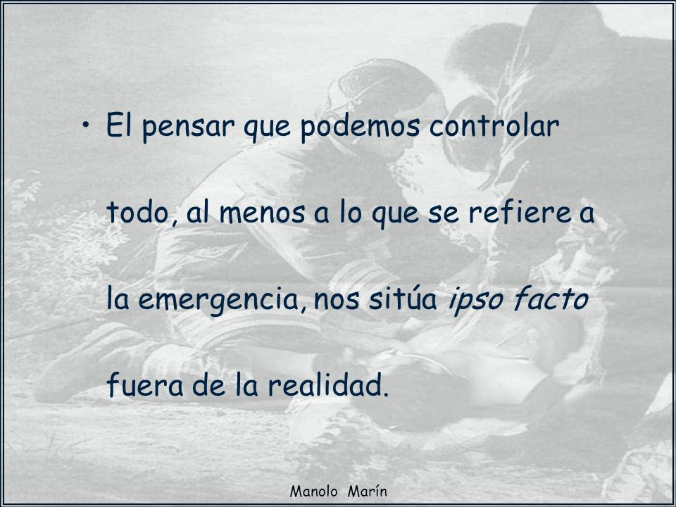 El pensar que podemos controlar todo, al menos a lo que se refiere a la emergencia, nos sitúa ipso facto fuera de la realidad.