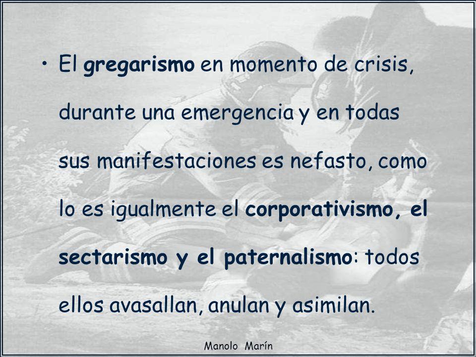 El gregarismo en momento de crisis, durante una emergencia y en todas sus manifestaciones es nefasto, como lo es igualmente el corporativismo, el sectarismo y el paternalismo: todos ellos avasallan, anulan y asimilan.