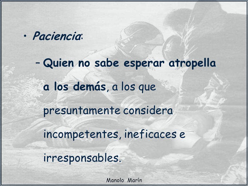 Paciencia:Quien no sabe esperar atropella a los demás, a los que presuntamente considera incompetentes, ineficaces e irresponsables.