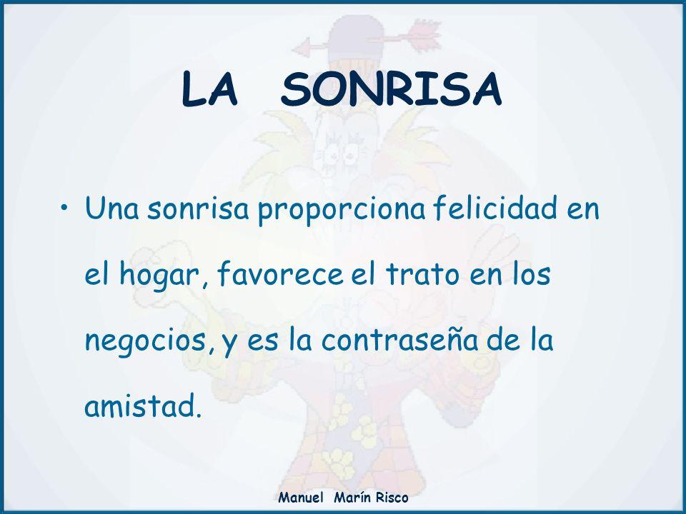 LA SONRISA Una sonrisa proporciona felicidad en el hogar, favorece el trato en los negocios, y es la contraseña de la amistad.