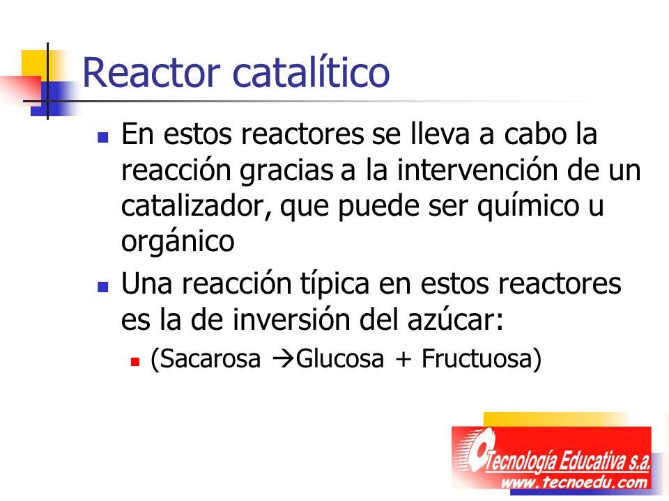 Reactor catalítico En estos reactores se lleva a cabo la reacción gracias a la intervención de un catalizador, que puede ser químico u orgánico.