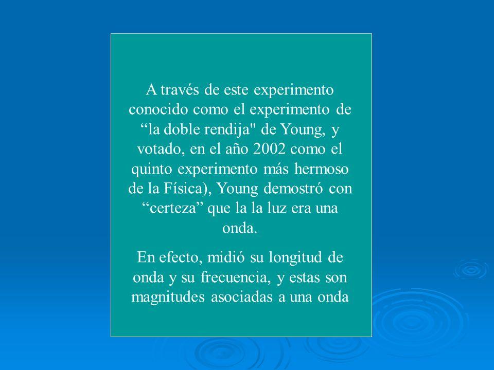 A través de este experimento conocido como el experimento de la doble rendija de Young, y votado, en el año 2002 como el quinto experimento más hermoso de la Física), Young demostró con certeza que la la luz era una onda.