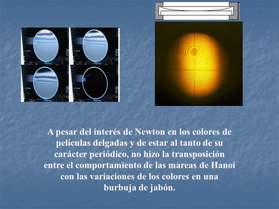 A pesar del interés de Newton en los colores de películas delgadas y de estar al tanto de su carácter periódico, no hizo la transposición entre el comportamiento de las mareas de Hanoi con las variaciones de los colores en una burbuja de jabón.