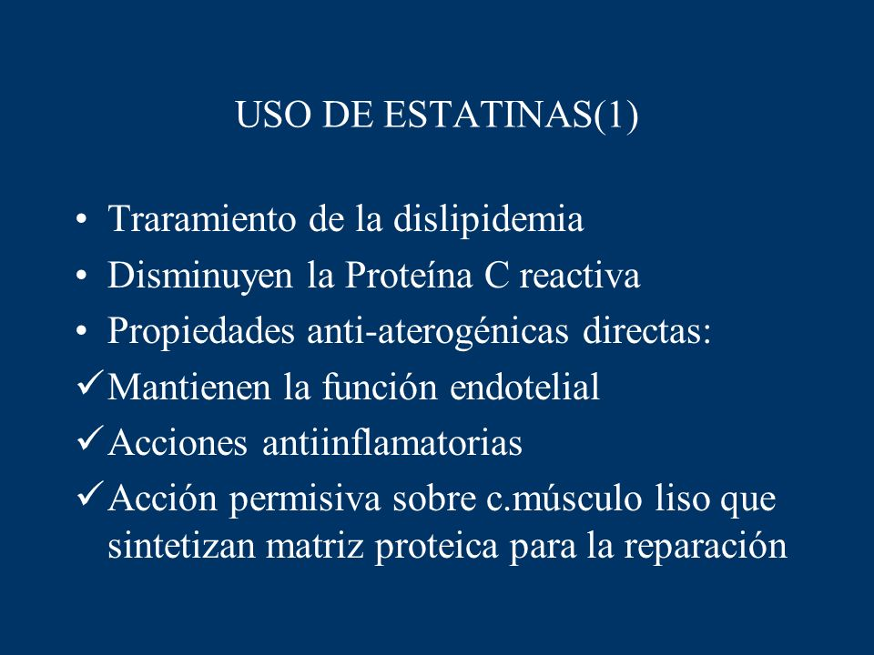 USO DE ESTATINAS(1)Traramiento de la dislipidemia. Disminuyen la Proteína C reactiva. Propiedades anti-aterogénicas directas: