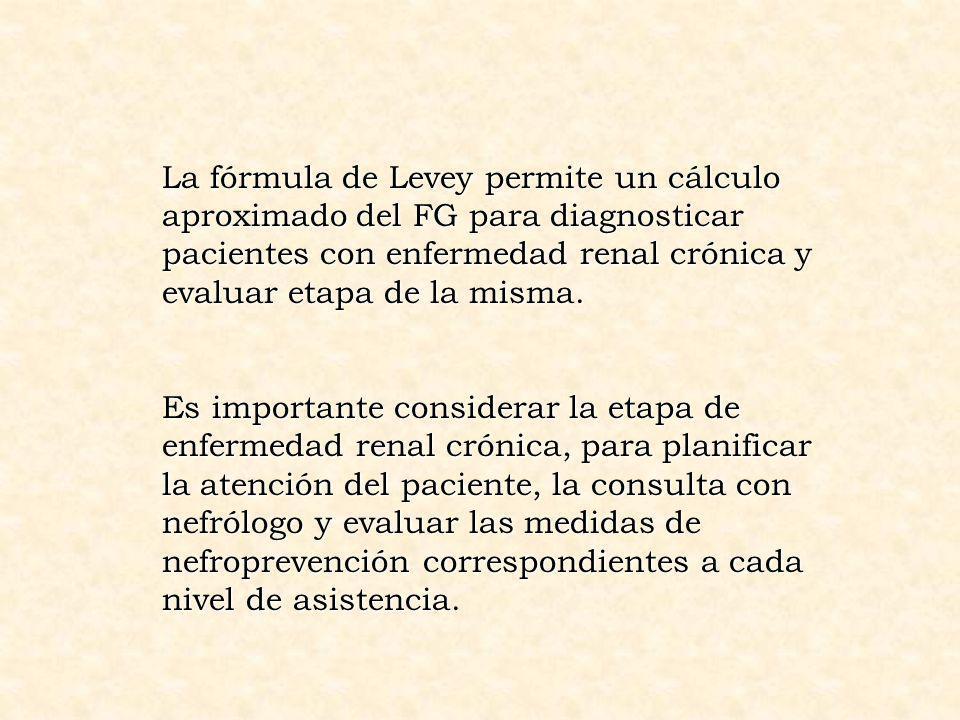La fórmula de Levey permite un cálculo aproximado del FG para diagnosticar pacientes con enfermedad renal crónica y evaluar etapa de la misma.