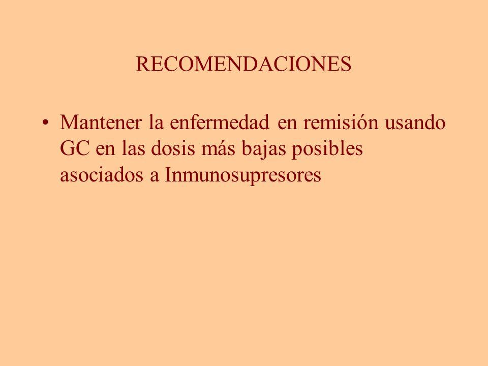 RECOMENDACIONESMantener la enfermedad en remisión usando GC en las dosis más bajas posibles asociados a Inmunosupresores.