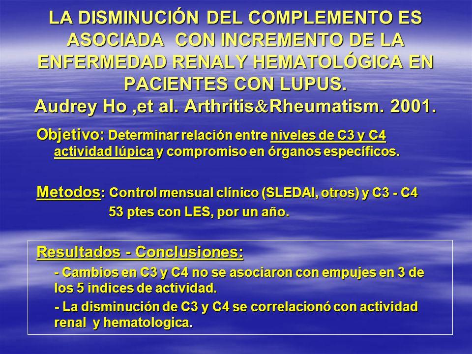 LA DISMINUCIÓN DEL COMPLEMENTO ES ASOCIADA CON INCREMENTO DE LA ENFERMEDAD RENALY HEMATOLÓGICA EN PACIENTES CON LUPUS. Audrey Ho ,et al. ArthritisRheumatism. 2001.