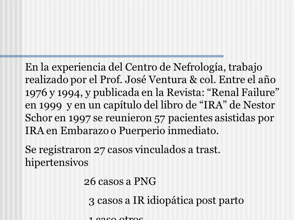 En la experiencia del Centro de Nefrología, trabajo realizado por el Prof. José Ventura & col. Entre el año 1976 y 1994, y publicada en la Revista: Renal Failure en 1999 y en un capítulo del libro de IRA de Nestor Schor en 1997 se reunieron 57 pacientes asistidas por IRA en Embarazo o Puerperio inmediato.