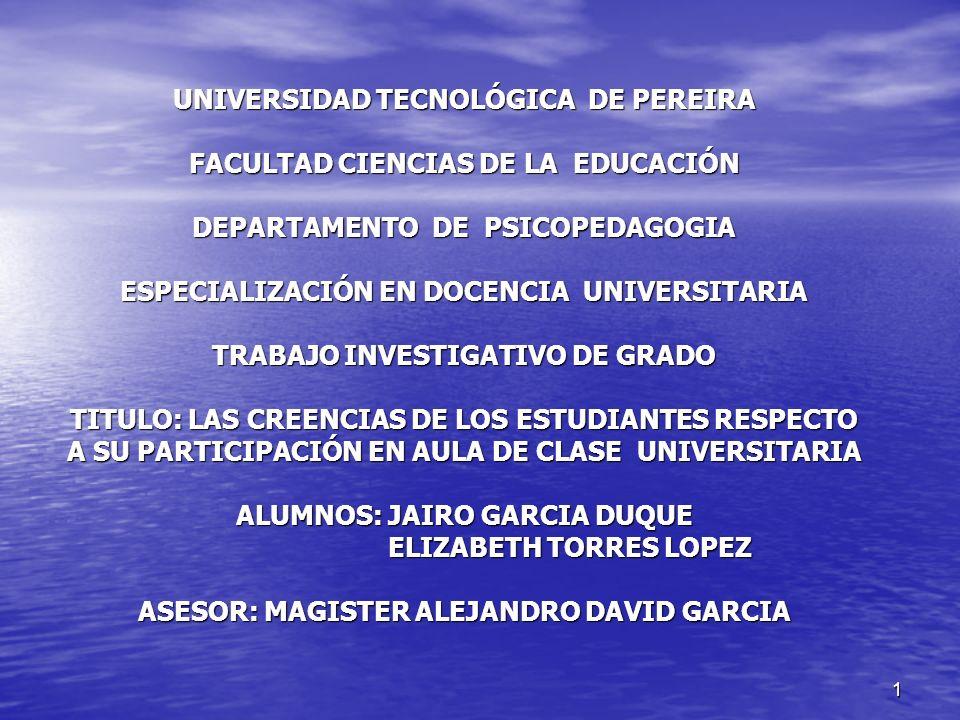 UNIVERSIDAD TECNOLÓGICA DE PEREIRA FACULTAD CIENCIAS DE LA EDUCACIÓN DEPARTAMENTO DE PSICOPEDAGOGIA ESPECIALIZACIÓN EN DOCENCIA UNIVERSITARIA TRABAJO INVESTIGATIVO DE GRADO TITULO: LAS CREENCIAS DE LOS ESTUDIANTES RESPECTO A SU PARTICIPACIÓN EN AULA DE CLASE UNIVERSITARIA ALUMNOS: JAIRO GARCIA DUQUE ELIZABETH TORRES LOPEZ ASESOR: MAGISTER ALEJANDRO DAVID GARCIA