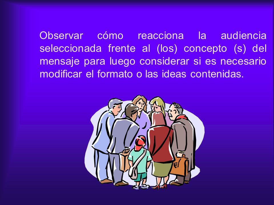 Observar cómo reacciona la audiencia seleccionada frente al (los) concepto (s) del mensaje para luego considerar si es necesario modificar el formato o las ideas contenidas.