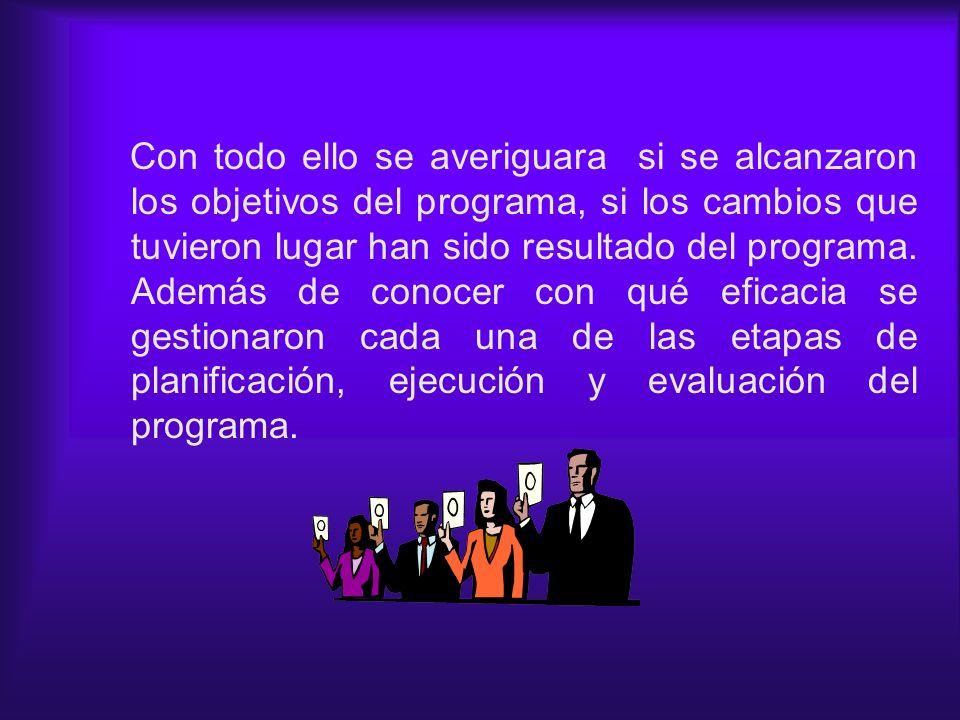 Con todo ello se averiguara si se alcanzaron los objetivos del programa, si los cambios que tuvieron lugar han sido resultado del programa.