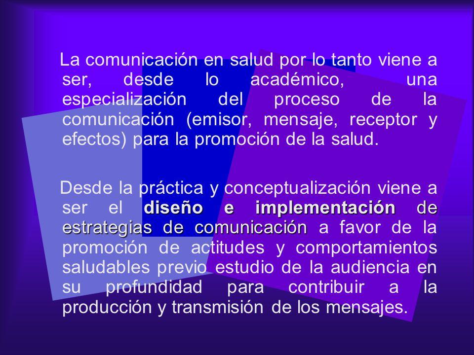 La comunicación en salud por lo tanto viene a ser, desde lo académico, una especialización del proceso de la comunicación (emisor, mensaje, receptor y efectos) para la promoción de la salud.