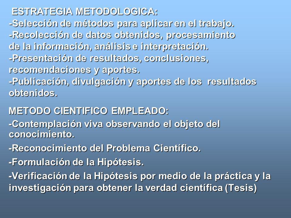 ESTRATEGIA METODOLOGICA: -Selección de métodos para aplicar en el trabajo. -Recolección de datos obtenidos, procesamiento de la información, análisis e interpretación. -Presentación de resultados, conclusiones, recomendaciones y aportes. -Publicación, divulgación y aportes de los resultados obtenidos.