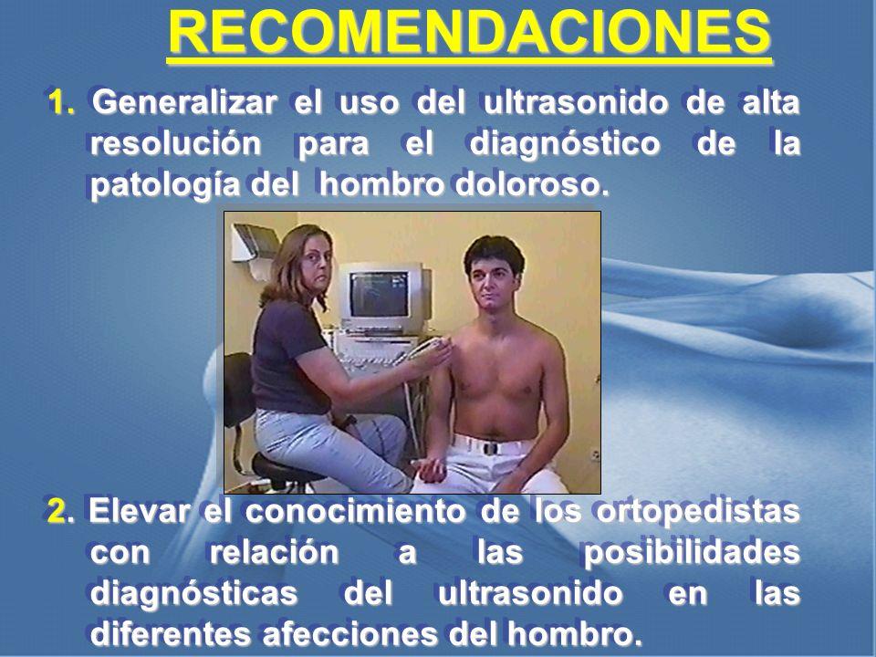 RECOMENDACIONES 1. Generalizar el uso del ultrasonido de alta resolución para el diagnóstico de la patología del hombro doloroso.
