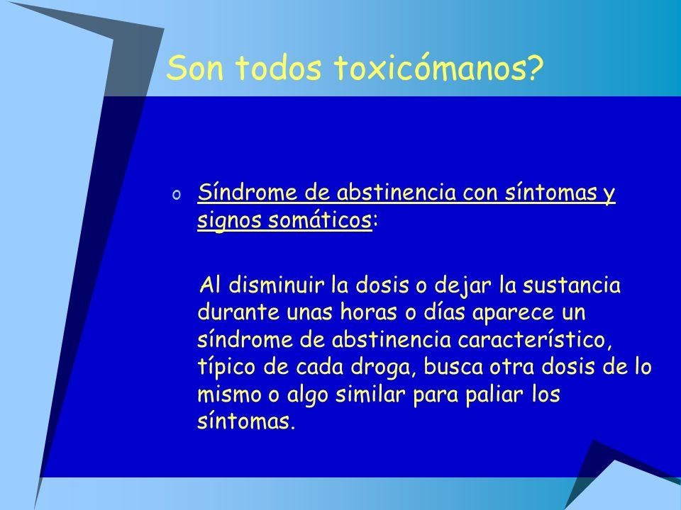 Son todos toxicómanos Síndrome de abstinencia con síntomas y signos somáticos: