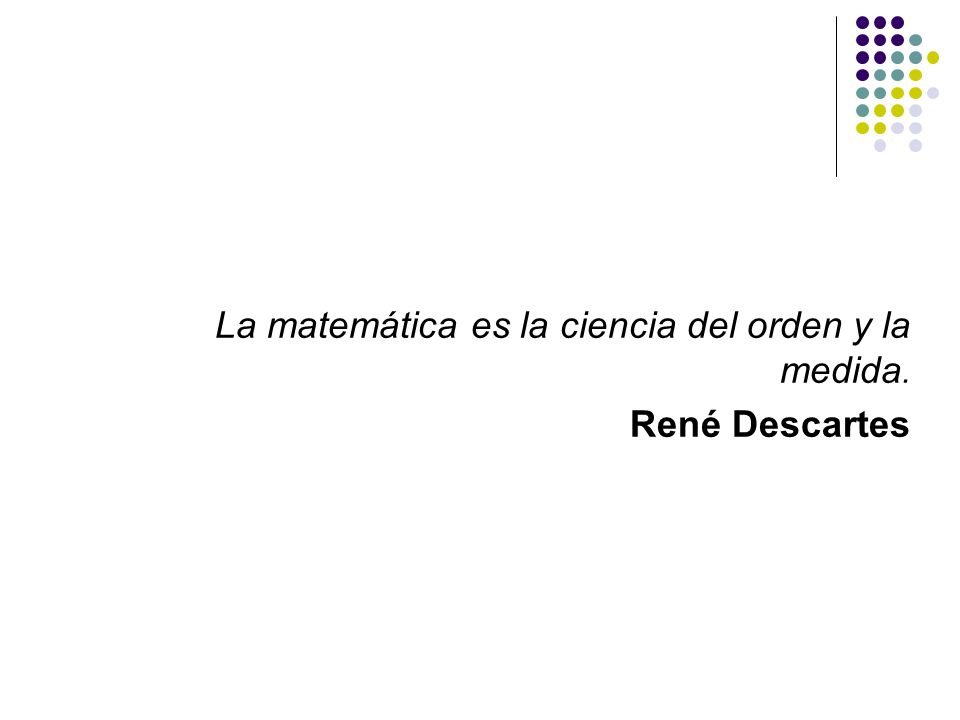 La matemática es la ciencia del orden y la medida.