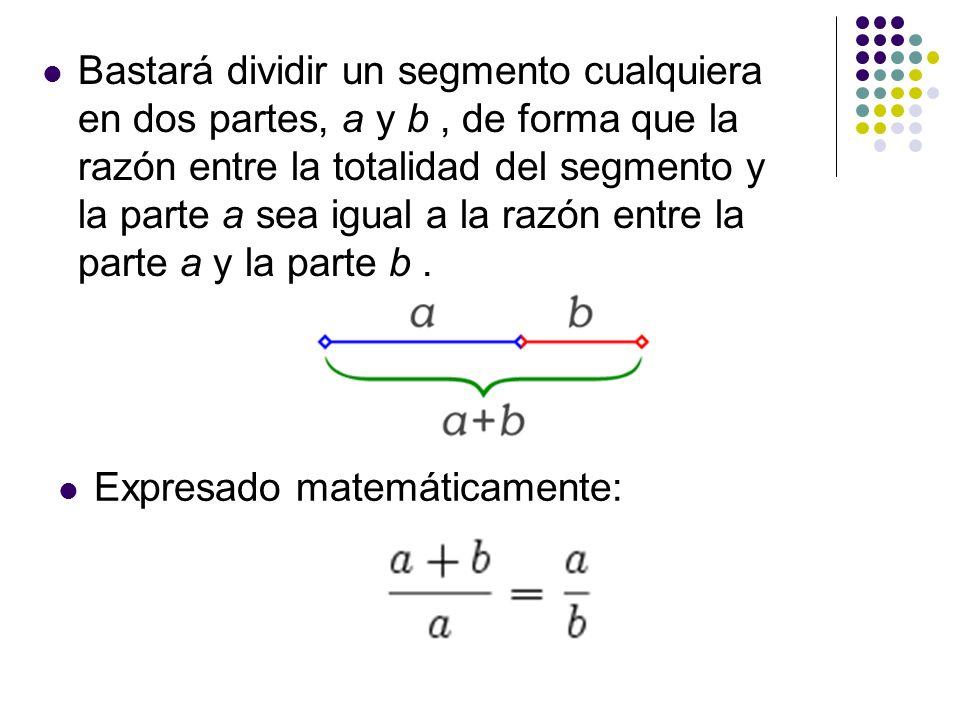 Bastará dividir un segmento cualquiera en dos partes, a y b , de forma que la razón entre la totalidad del segmento y la parte a sea igual a la razón entre la parte a y la parte b .