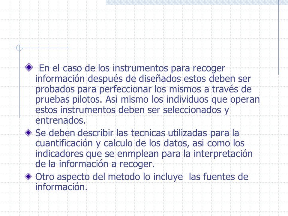 En el caso de los instrumentos para recoger información después de diseñados estos deben ser probados para perfeccionar los mismos a través de pruebas pilotos. Asi mismo los individuos que operan estos instrumentos deben ser seleccionados y entrenados.