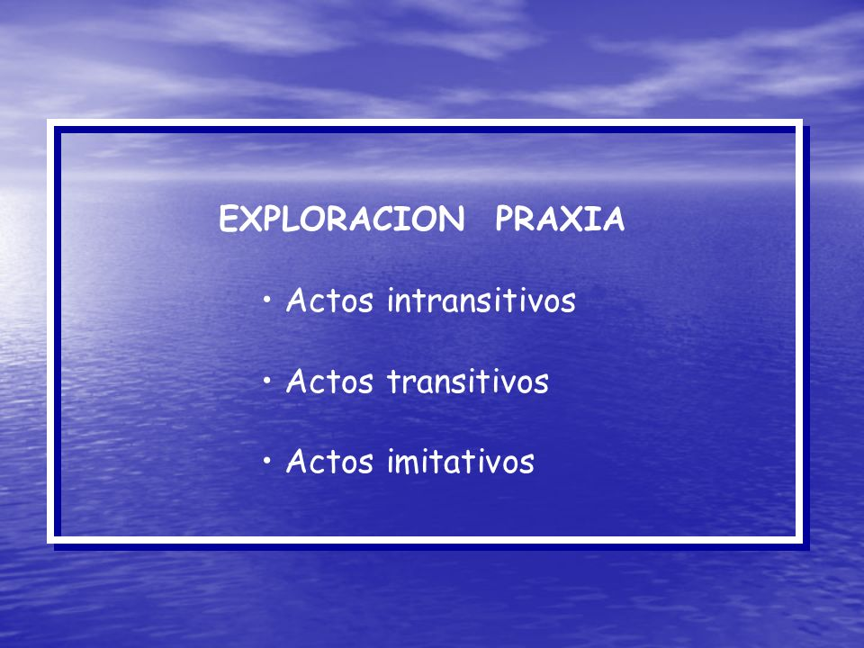 EXPLORACION PRAXIA Actos intransitivos Actos transitivos Actos imitativos