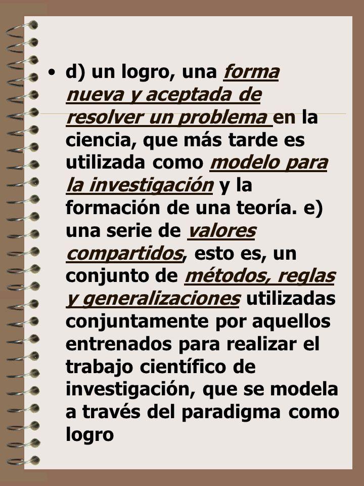 d) un logro, una forma nueva y aceptada de resolver un problema en la ciencia, que más tarde es utilizada como modelo para la investigación y la formación de una teoría.