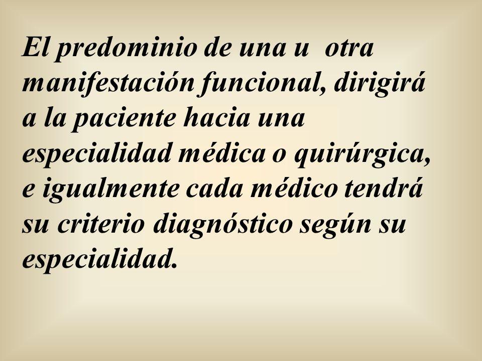 El predominio de una u otra manifestación funcional, dirigirá a la paciente hacia una especialidad médica o quirúrgica, e igualmente cada médico tendrá su criterio diagnóstico según su especialidad.