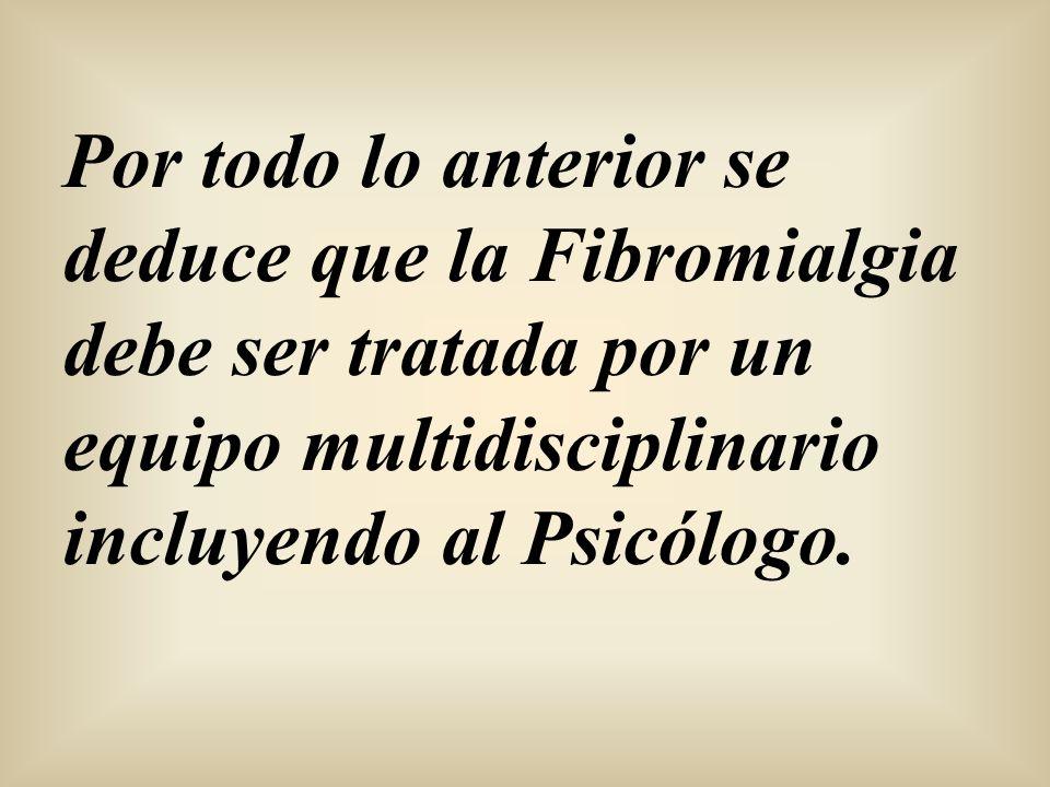 Por todo lo anterior se deduce que la Fibromialgia debe ser tratada por un equipo multidisciplinario incluyendo al Psicólogo.