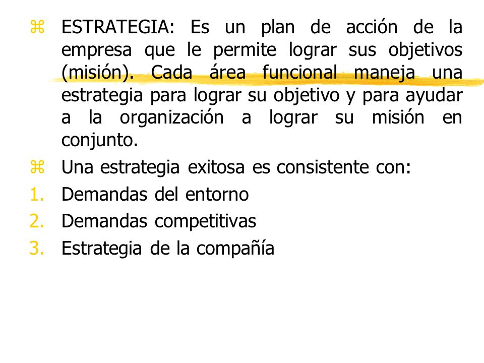 ESTRATEGIA: Es un plan de acción de la empresa que le permite lograr sus objetivos (misión). Cada área funcional maneja una estrategia para lograr su objetivo y para ayudar a la organización a lograr su misión en conjunto.