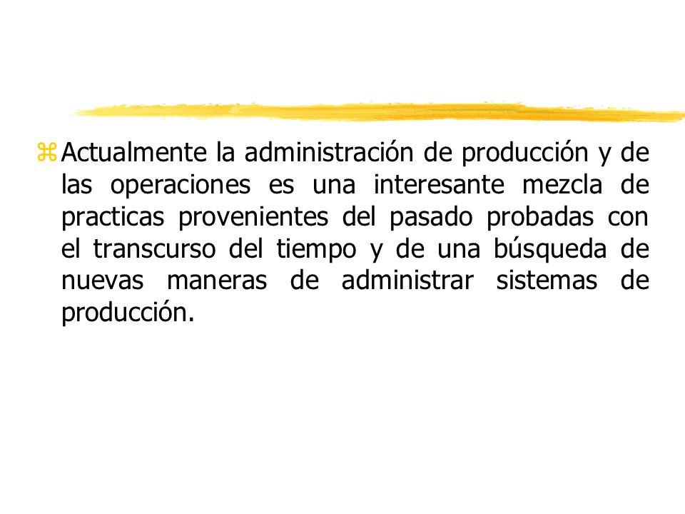 Actualmente la administración de producción y de las operaciones es una interesante mezcla de practicas provenientes del pasado probadas con el transcurso del tiempo y de una búsqueda de nuevas maneras de administrar sistemas de producción.