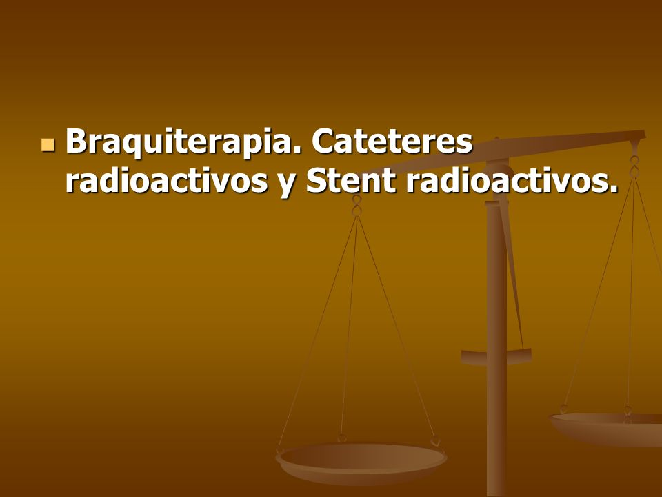 Braquiterapia. Cateteres radioactivos y Stent radioactivos.